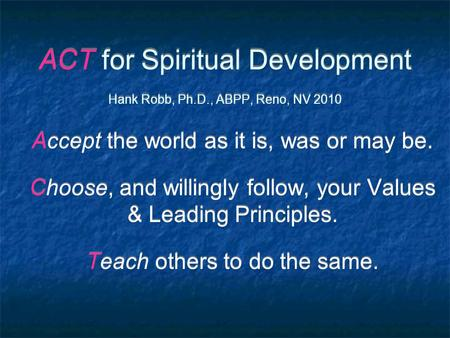 ACT for Spiritual Development Hank Robb, Ph.D., ABPP, Reno, NV 2010 Accept the world as it is, was or may be. Choose, and willingly follow, your Values.
