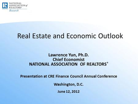 Real Estate and Economic Outlook Lawrence Yun, Ph.D. Chief Economist NATIONAL ASSOCIATION OF REALTORS ® Presentation at CRE Finance Council Annual Conference.