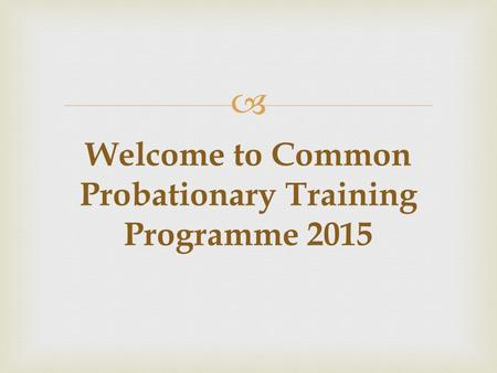  Welcome to Common Probationary Training Programme 2015.