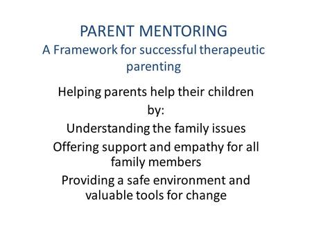 PARENT MENTORING A Framework for successful therapeutic parenting Helping parents help their children by: Understanding the family issues Offering support.