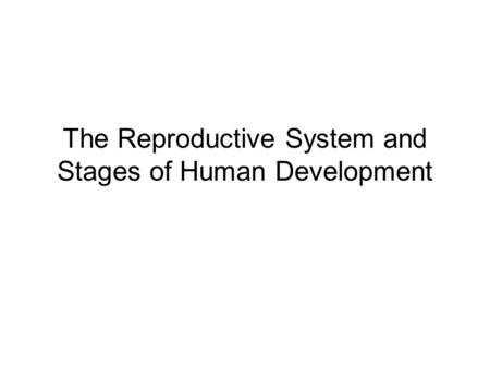 The Reproductive System and Stages of Human Development.