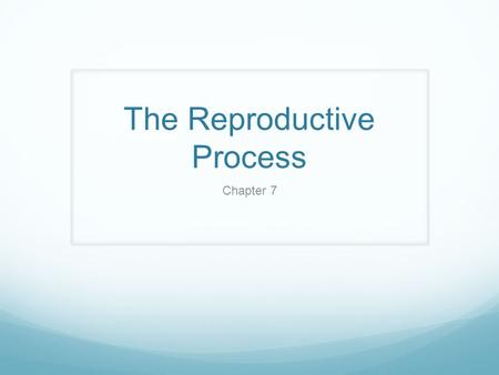 The Reproductive Process Chapter 7. Reproduction Reproduction is one of the ubiquitous properties of life. Evolution is inextricably linked to reproduction.