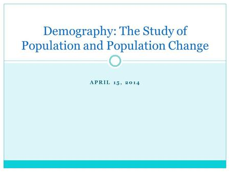 APRIL 15, 2014 Demography: The Study of Population and Population Change.