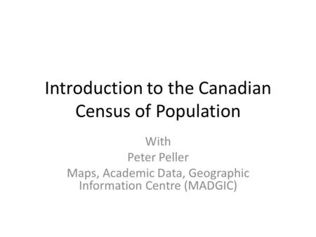 Introduction to the Canadian Census of Population With Peter Peller Maps, Academic Data, Geographic Information Centre (MADGIC)