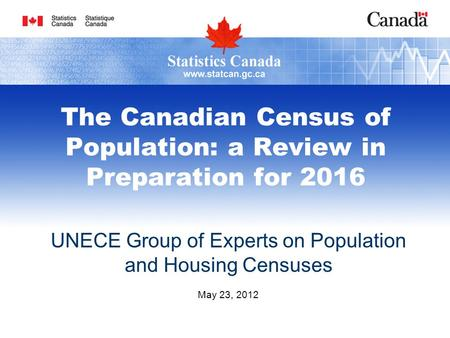 The Canadian Census of Population: a Review in Preparation for 2016 UNECE Group of Experts on Population and Housing Censuses May 23, 2012.