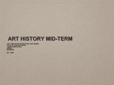 ART HISTORY MID-TERM LIST THE ARTIST (FIRST AND LAST NAME) TITLE OF THE ARTWORK YEAR COMPLETED MEDIAMUSEUM EC: SIZE.