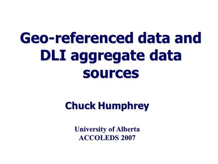 Geo-referenced data and DLI aggregate data sources Chuck Humphrey University of Alberta ACCOLEDS 2007.