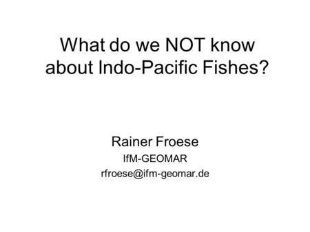 What do we NOT know about Indo-Pacific Fishes? Rainer Froese IfM-GEOMAR