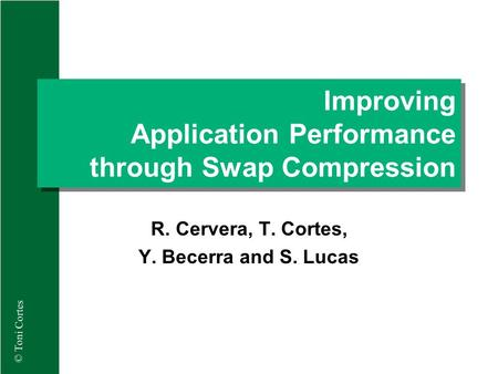© Toni Cortes Improving Application Performance through Swap Compression R. Cervera, T. Cortes, Y. Becerra and S. Lucas.