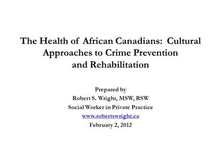 The Health of African Canadians: Cultural Approaches to Crime Prevention and Rehabilitation Prepared by Robert S. Wright, MSW, RSW Social Worker in Private.