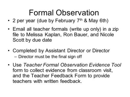 Formal Observation 2 per year (due by February 7 th & May 6th) Email all teacher formals (write up only) in a zip file to Melissa Kaplan, Ron Bauer, and.