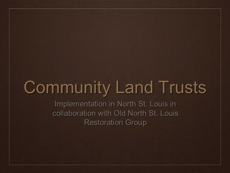 Community Land Trusts Implementation in North St. Louis in collaboration with Old North St. Louis Restoration Group.