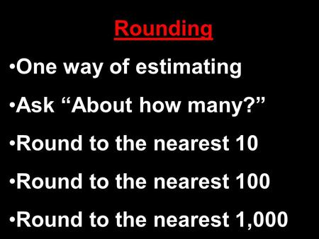 "Rounding One way of estimating Ask ""About how many?"" Round to the nearest 10 Round to the nearest 100 Round to the nearest 1,000."