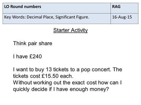 LO Round numbersRAG Key Words: Decimal Place, Significant Figure.16-Aug-15 Starter Activity Think pair share I have £240 I want to buy 13 tickets to a.