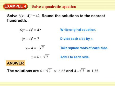 EXAMPLE 4 Solve a quadratic equation Solve 6(x – 4) 2 = 42. Round the solutions to the nearest hundredth. 6(x – 4) 2 = 42 Write original equation. (x –