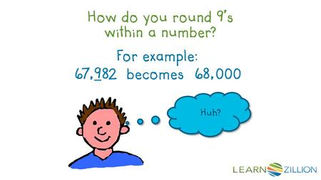 How do you round 9's within a number? For example: 67,982 becomes 68,000 Huh?