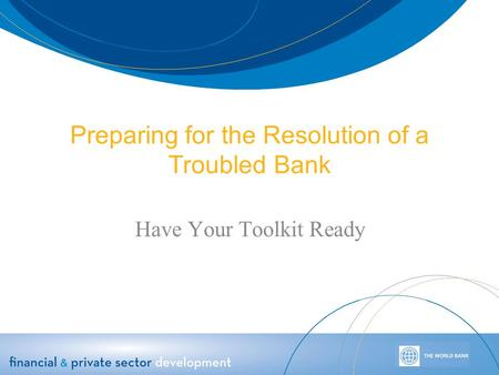 Preparing for the Resolution of a Troubled Bank Have Your Toolkit Ready.