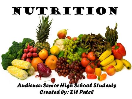 Nutrition Audience: Senior High School Students Created by: Zil Patel.