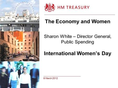 8 March 2012 The Economy and Women Sharon White – Director General, Public Spending International Women's Day.