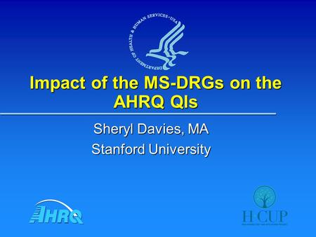Impact of the MS-DRGs on the AHRQ QIs Sheryl Davies, MA Stanford University.