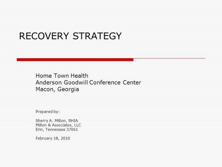 RECOVERY STRATEGY Home Town Health Anderson Goodwill Conference Center Macon, Georgia Prepared by: Sherry A. Milton, RHIA Milton & Associates, LLC Erin,