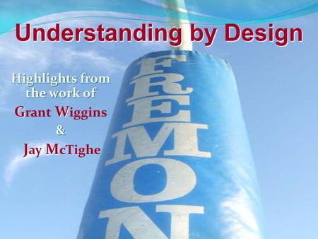 Highlights from the work of G W G rant W iggins& J M J ay M cTighe Understanding by Design.