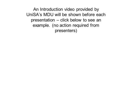 An Introduction video provided by UniSA's MDU will be shown before each presentation – click below to see an example. (no action required from presenters)