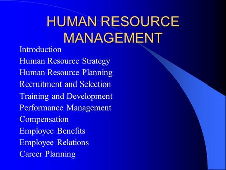 HUMAN RESOURCE MANAGEMENT Introduction Human Resource Strategy Human Resource Planning Recruitment and Selection Training and Development Performance Management.