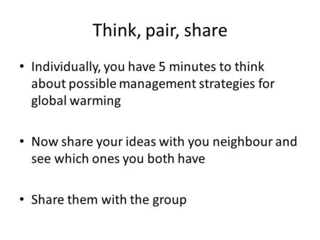 Think, pair, share Individually, you have 5 minutes to think about possible management strategies for global warming Now share your ideas with you neighbour.