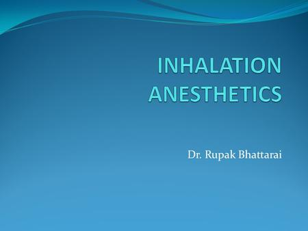 Dr. Rupak Bhattarai. INTRODUCTION  Nitrous oxide, Chloroform and Ether were the first universally accepted general anesthetics.  Ethyl chloride, Ethylene.