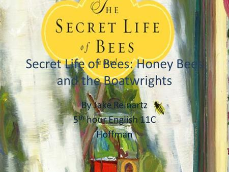 Secret Life of Bees: Honey Bees and the Boatwrights By Jake Reinartz 5 th hour English 11C Hoffman.