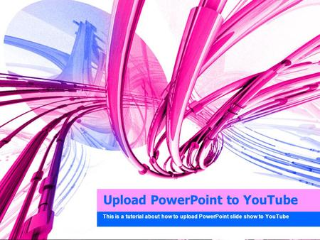 Upload PowerPoint to YouTube This is a tutorial about how to upload PowerPoint slide show to YouTube.