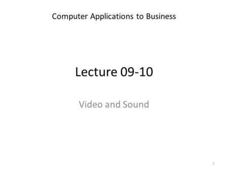 Lecture 09-10 Computer Applications to Business 1 Video and Sound.