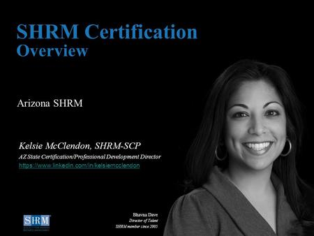 D Arizona SHRM SHRM Certification Overview Kelsie McClendon, SHRM-SCP AZ State Certification/Professional Development Director https://www.linkedin.com/in/kelsiemcclendon.