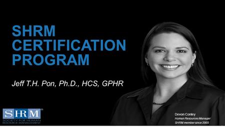 D 1 SHRM CERTIFICATION PROGRAM Devon Conley Human Resources Manager SHRM member since 2005 Jeff T.H. Pon, Ph.D., HCS, GPHR.