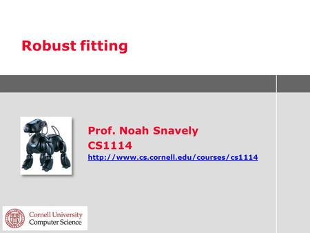 Robust fitting Prof. Noah Snavely CS1114