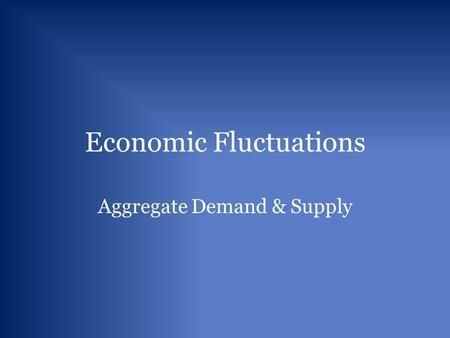 Economic Fluctuations Aggregate Demand & Supply. Aggregate Demand and Real Expenditures Aggregate Demand: The relationship between the general price level.