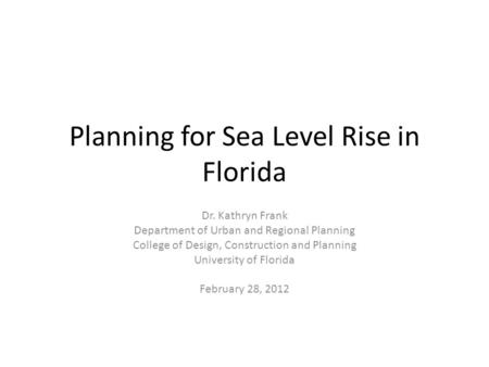 Planning for Sea Level Rise in Florida Dr. Kathryn Frank Department of Urban and Regional Planning College of Design, Construction and Planning University.