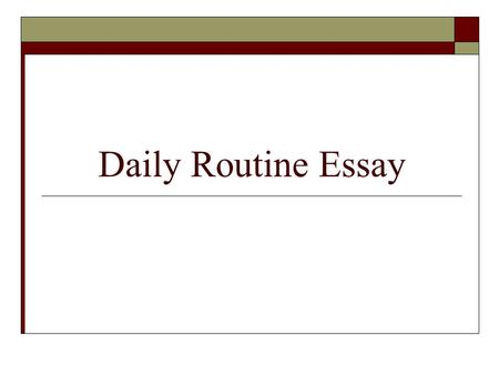 Daily Routine Essay. Mission  You will write an essay that describes your daily routine. Example: The alarm clock sounds at 6 am and I wake up. I turn.