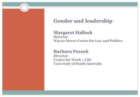 Gender and leadership Margaret Hallock Director Wayne Morse Center for Law and Politics Barbara Pocock Director Centre for Work + Life University of South.