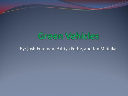 By: Josh Foreman, Aditya Pethe, and Ian Matejka. Types of Green Vehicles: What are green vehicles like, and what will they be like? How do green vehicles.
