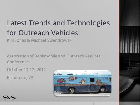 Latest Trends and Technologies for Outreach Vehicles Kim Jones & Michael Swendrowski Association of Bookmobile and Outreach Services Conference October.