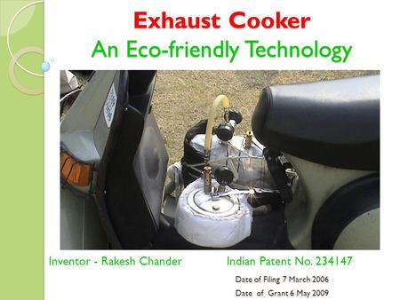 Exhaust Cooker An Eco-friendly Technology Inventor - Rakesh Chander Indian Patent No. 234147 Date of Filing 7 March 2006 Date of Grant 6 May 2009.