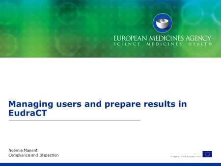 An agency of the European Union Managing users and prepare results in EudraCT Noémie Manent Compliance and Inspection.