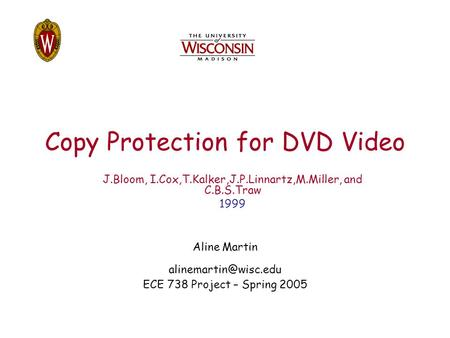 Copy Protection for DVD Video Aline Martin ECE 738 Project – Spring 2005 J.Bloom, I.Cox,T.Kalker,J.P.Linnartz,M.Miller, and C.B.S.Traw.