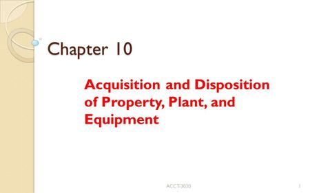 Chapter 10 Acquisition and Disposition of Property, Plant, and Equipment ACCT-30301.