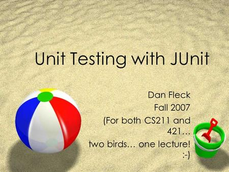 Unit Testing with JUnit Dan Fleck Fall 2007 (For both CS211 and 421… two birds… one lecture! :-)