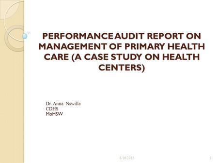 PERFORMANCE AUDIT REPORT ON MANAGEMENT OF PRIMARY HEALTH CARE (A CASE STUDY ON HEALTH CENTERS) 8/16/20151 Dr. Anna Nswilla CDHSMoHSW.