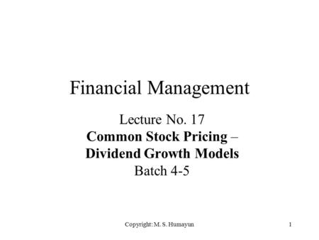 Copyright: M. S. Humayun1 Financial Management Lecture No. 17 Common Stock Pricing – Dividend Growth Models Batch 4-5.
