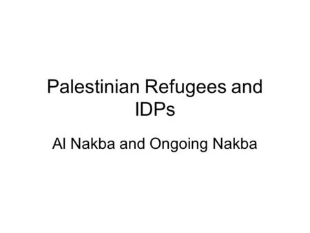 Palestinian Refugees and IDPs Al Nakba and Ongoing Nakba.